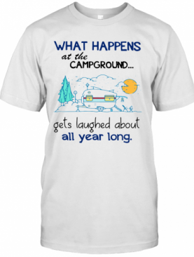 What Happens At The Campground Gets Laughed About All Year Long shirt T-Shirt