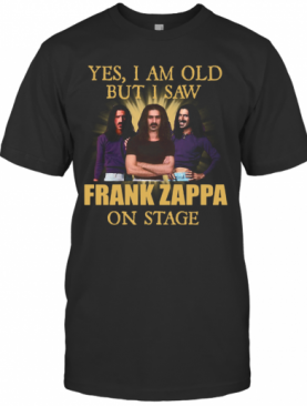 Yes I Am Old But I Saw Frank Zappa On Stage T-Shirt