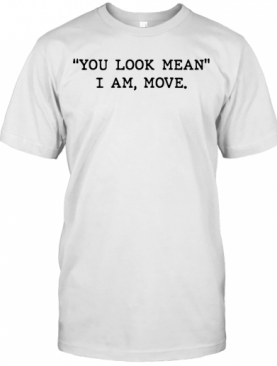 You Look Mean I Am Move T-Shirt