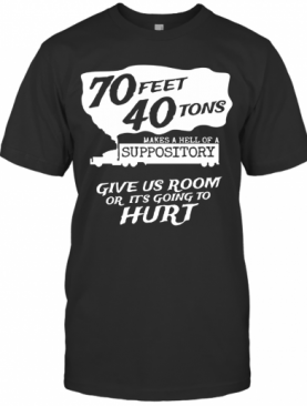 70 Feet 40 Tons Makes A Heel Of A Suppository T-Shirt