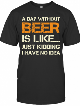A Day Without Beer Is Like Just Kidding I Have No Idea T-Shirt