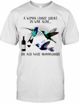 A Woman Cannot Survive On Wine Alone She Also Needs Hummingbirds T-Shirt