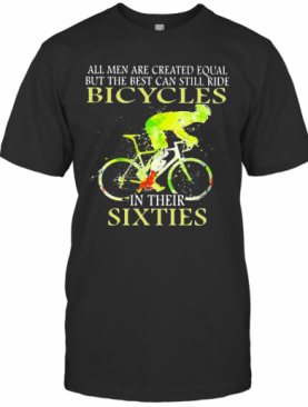 All Men Are Created Equal But The Best Can Still Ride Bicycles In Their Sixties T-Shirt
