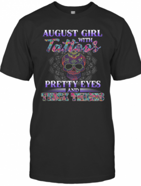 August Girl With Tattoos Pretty Eyes And Thick Thighs Skull T-Shirt
