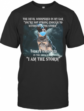 Australian Cattle Mask The Devil Whispered In My Ear You'Re Not Strong Enough To Withstand The Storm T-Shirt