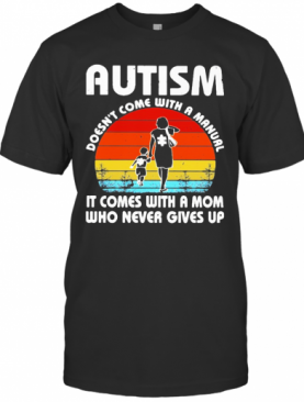 Autism Doesn'T Come With A Manual It Comes With A Mom Who Never Gives Up Vintage T-Shirt