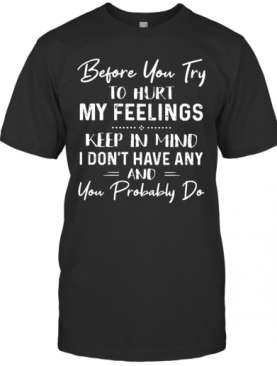 Before You Try To Hurt My Feelings T-Shirt