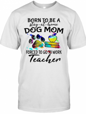 Born To Be A Stay At Home Dog Paw Mom Forced To Go To Work Teacher T-Shirt