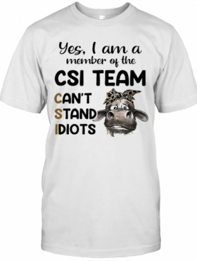 Cow Yes I Am A Member Of The Csi Team Can'T Stand Idiots T-Shirt