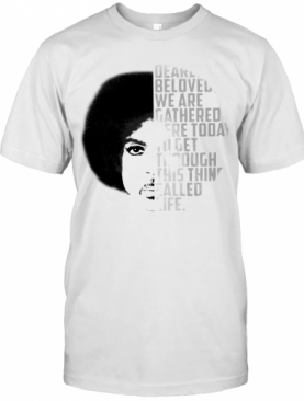 Dearly Beloved We Are Gathered Here Today To Get Through This Thing Called Life T-Shirt
