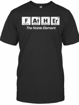 F At H Er The Noble Element T-Shirt