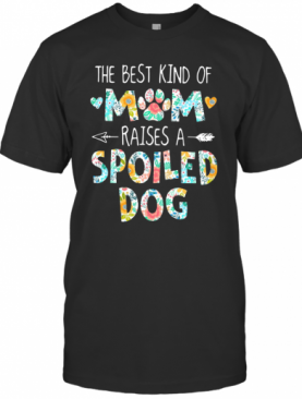 Floral The Best Kind Of Mom Raises A Spoiled Dog T-Shirt