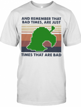 Game Times That Are Bad And Remember That Bad Times Are Just Vintage T-Shirt