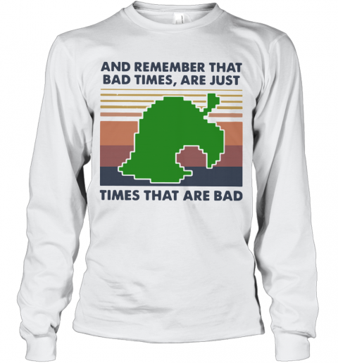 Game Times That Are Bad And Remember That Bad Times Are Just Vintage T-Shirt Long Sleeved T-shirt