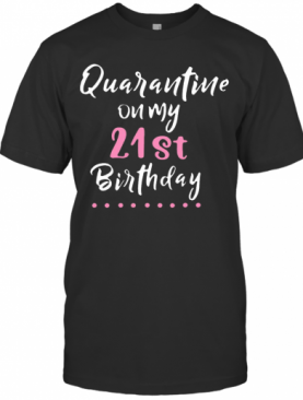 Good Quarantine On My 21St Birthday Social Distancing T-Shirt
