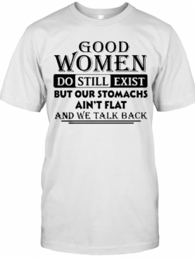 Good Women Do Still Exist But Our Stomachs Ain'T Flat And We Talk Back T-Shirt