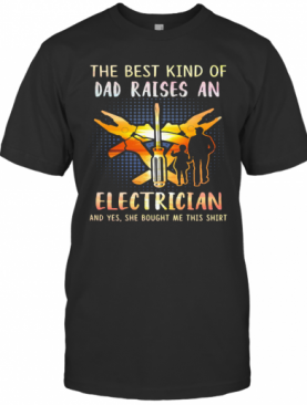 He Best Kind Of Dad Raises An Electrician And Yes She Bought Me This T-Shirt