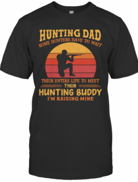 Hunting Dad Some Hunters Have To Wait Their Entire Life To Meet Their Hunting Buddy I'M Raising Mine Vintage T-Shirt