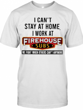 I Can'T Stay At Home I Work At Firehouse Subs We Fight When Others Can'T Anymore T-Shirt