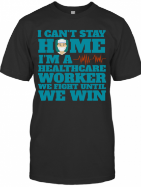 I Can'T Stay Home I'M A Healthcare Worker We Fight Until We Win T-Shirt