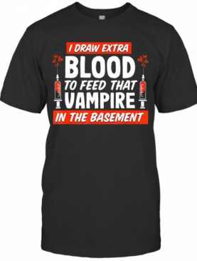 I Draw Extra Blood To Feed That Vampire In The Basement T-Shirt