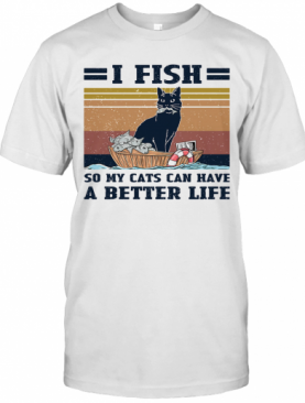 I Fish So My Cats Can Have A Better Life Vintage T-Shirt