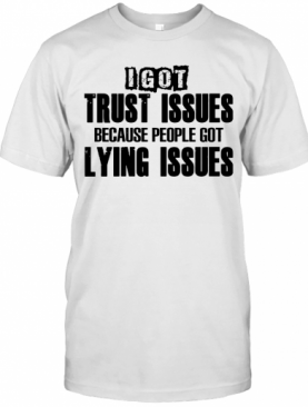 I Got Trust Issues Because People Got Lying Issues T-Shirt