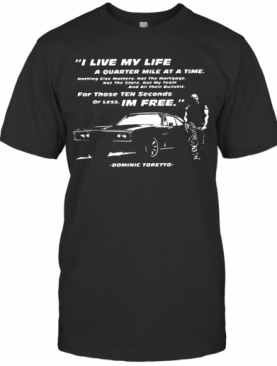 I Live My Life A Quarter Mile At A Time For Those Ten Seconds Or Less I'm Free Dominic Toretto T-Shirt