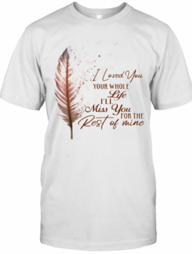I Loved You Your Whole Life I'll Miss You For The Rest Of Mine T-Shirt