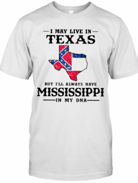 I May Live In Texas But I'Ll Always Have Mississippi In My DNA T-Shirt