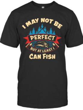 I May Not Be Perfect But At Least I Can Fish T-Shirt