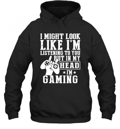 I Might Look Like I'M Listening To You But In My Head I'M Gaming T-Shirt Unisex Hoodie