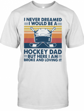 I Never Dreamed I Would Be A Hockey Dad But Here I Am Broke And Loving It Vintage T-Shirt