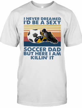 I Never Dreamed I'd Be A Sexy Soccer Dad But Here I Am Killin' It Vintage T-Shirt