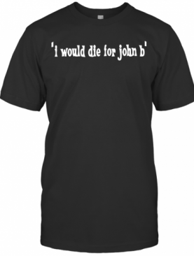 I Would Die For John B T-Shirt