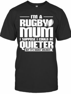 I'M A Rugby Mum I Suppose I Could Be Quiet But It'S Highly Unlikely T-Shirt
