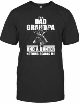 I'm Dad Grandpa And A Hunter Nothing Scares Me T-Shirt