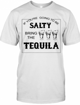 If You'Re Going To Be Salty Bring The Tequila T-Shirt