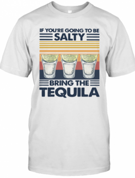 If You're Going To Be Salty Bring The Tequila Vintage T-Shirt