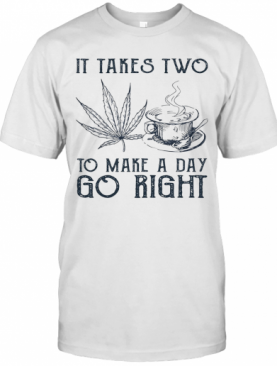 It Takes Two To Make A Day Go Right Coffee And Weed T-Shirt