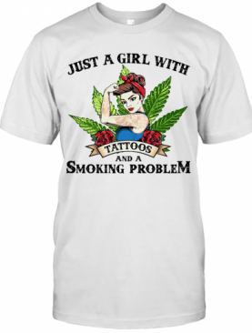 Just A Girl With Tattoos And A Smoking Problem T-Shirt