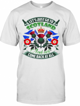 Let's Just Go To Scotland And Not Come Back At All T-Shirt