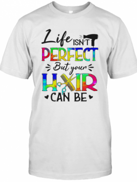 Life Isn'T Perfect But Your Hair Can Be T-Shirt