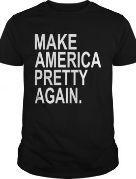 Make America Pretty Again shirt
