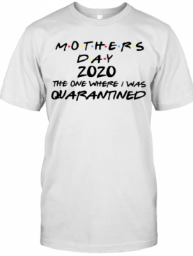 Mothers Day 2020 The One Where They Were Quarantined T-Shirt