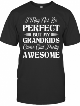 My Grandkids Came Out Pretty Awesome T-Shirt