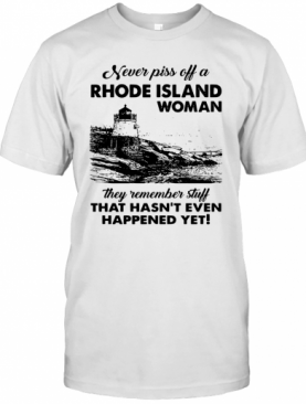 Never Piss Off A Rhode Island Woman They Remember Stuff That Hasn't Even Happened Yet T-Shirt