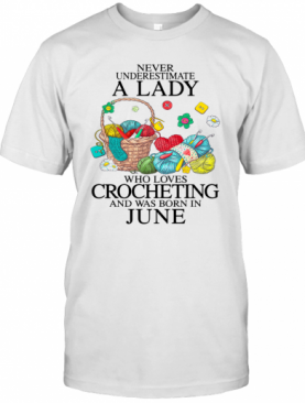 Never Underestimate A Lady Who Loves Crocheting And Was Born In June T-Shirt