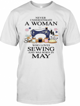 Never Underestimate A Woman Who Loves Sewing And Was Born In May T-Shirt