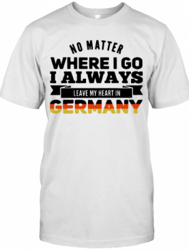 No Matter Where I Go I Always Leave My Heart In Germany T-Shirt